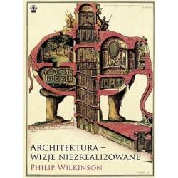 """""""Architektura - wizje niezrealizowane"""" Philip Wilkinson"""